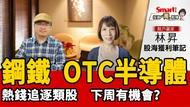 影片》散戶贏家林昇:鋼鐵與OTC半導體,熱錢追逐的2大類股